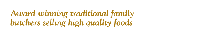 Header: Award winning traditional family buthcers selling high quality foods